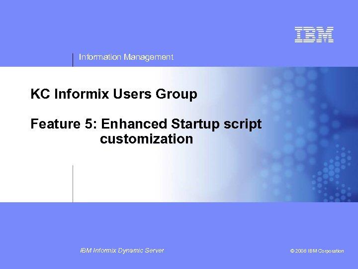 Information Management KC Informix Users Group Feature 5: Enhanced Startup script customization IBM Informix
