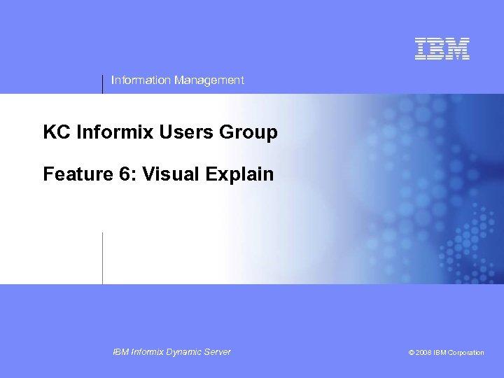 Information Management KC Informix Users Group Feature 6: Visual Explain IBM Informix Dynamic Server