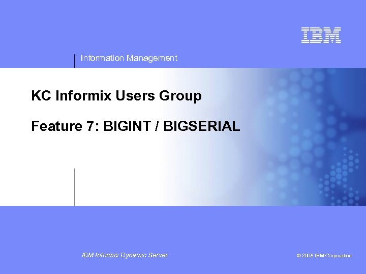 Information Management KC Informix Users Group Feature 7: BIGINT / BIGSERIAL IBM Informix Dynamic