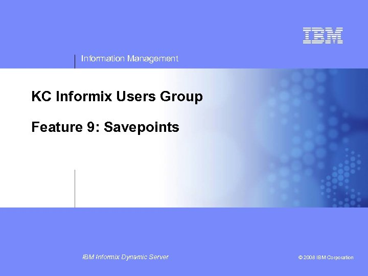 Information Management KC Informix Users Group Feature 9: Savepoints IBM Informix Dynamic Server ©