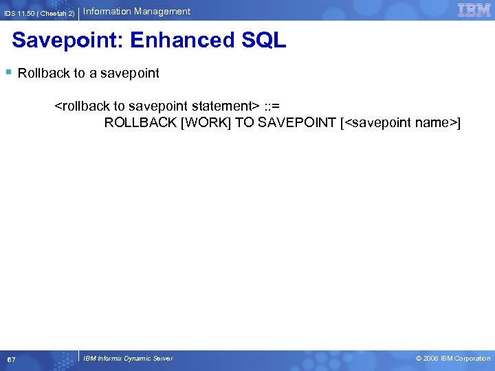 IDS 11. 50 ( Cheetah 2) Information Management Savepoint: Enhanced SQL § Rollback to