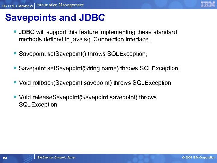 IDS 11. 50 ( Cheetah 2) Information Management Savepoints and JDBC § JDBC will