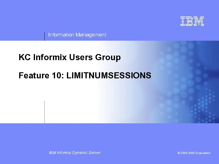 Information Management KC Informix Users Group Feature 10: LIMITNUMSESSIONS IBM Informix Dynamic Server ©