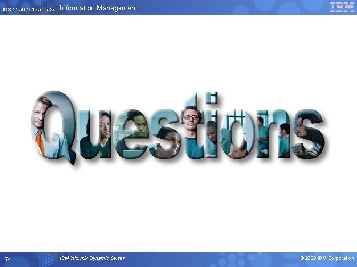 IDS 11. 50 ( Cheetah 2) 74 Information Management IBM Informix Dynamic Server ©