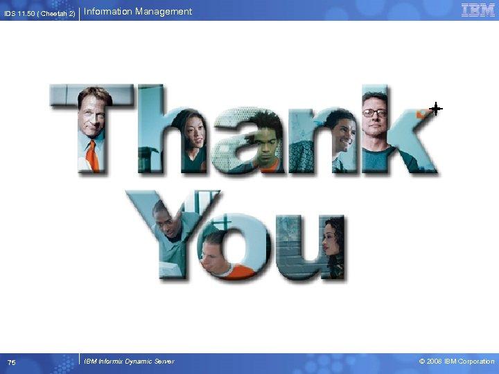 IDS 11. 50 ( Cheetah 2) 75 Information Management IBM Informix Dynamic Server ©