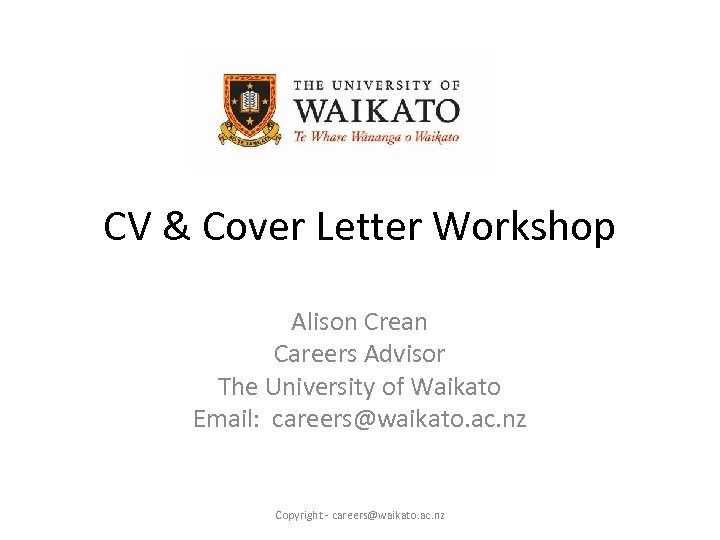 CV & Cover Letter Workshop Alison Crean Careers Advisor The University of Waikato Email: