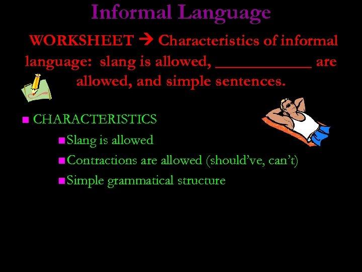 Informal Language WORKSHEET Characteristics of informal language: slang is allowed, ______ are allowed, and