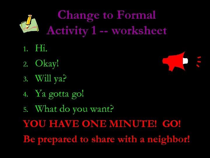 Change to Formal Activity 1 -- worksheet Hi. 2. Okay! 3. Will ya? 4.