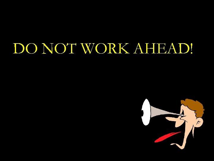 DO NOT WORK AHEAD!