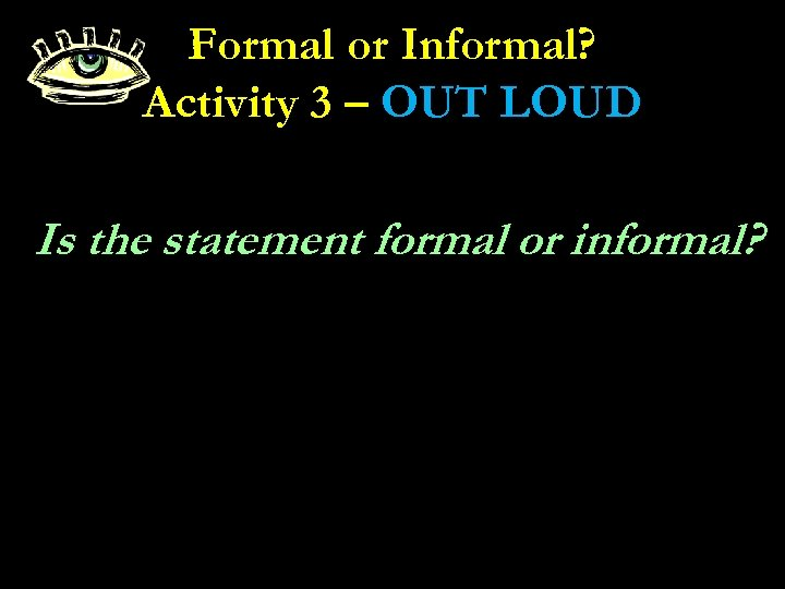Formal or Informal? Activity 3 – OUT LOUD Is the statement formal or informal?