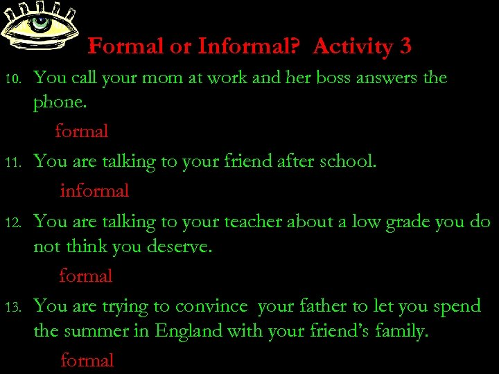 Formal or Informal? Activity 3 10. 11. 12. 13. You call your mom at