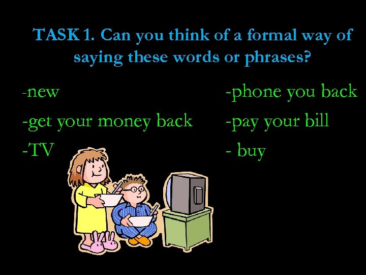 TASK 1. Can you think of a formal way of saying these words or