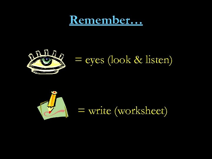 Remember… = eyes (look & listen) = write (worksheet)