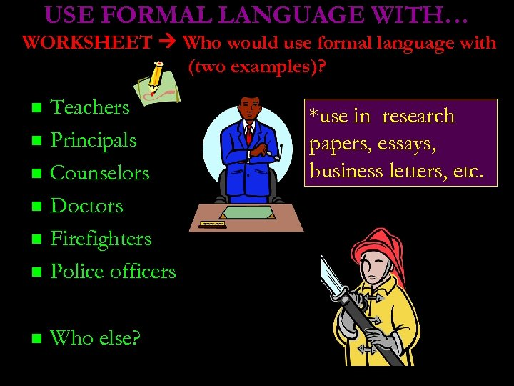 USE FORMAL LANGUAGE WITH… WORKSHEET Who would use formal language with (two examples)? Teachers