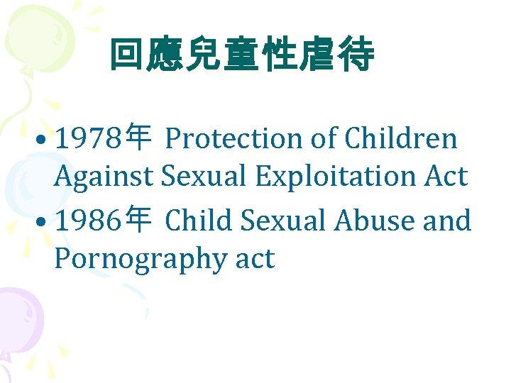 回應兒童性虐待 • 1978年 Protection of Children Against Sexual Exploitation Act • 1986年 Child Sexual