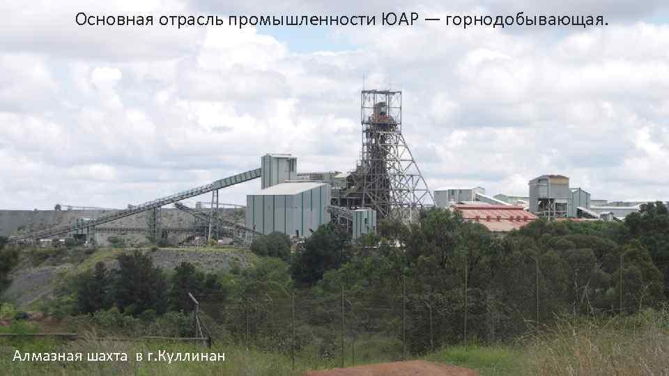Основная отрасль промышленности ЮАР — горнодобывающая. Алмазная шахта в г. Куллинан