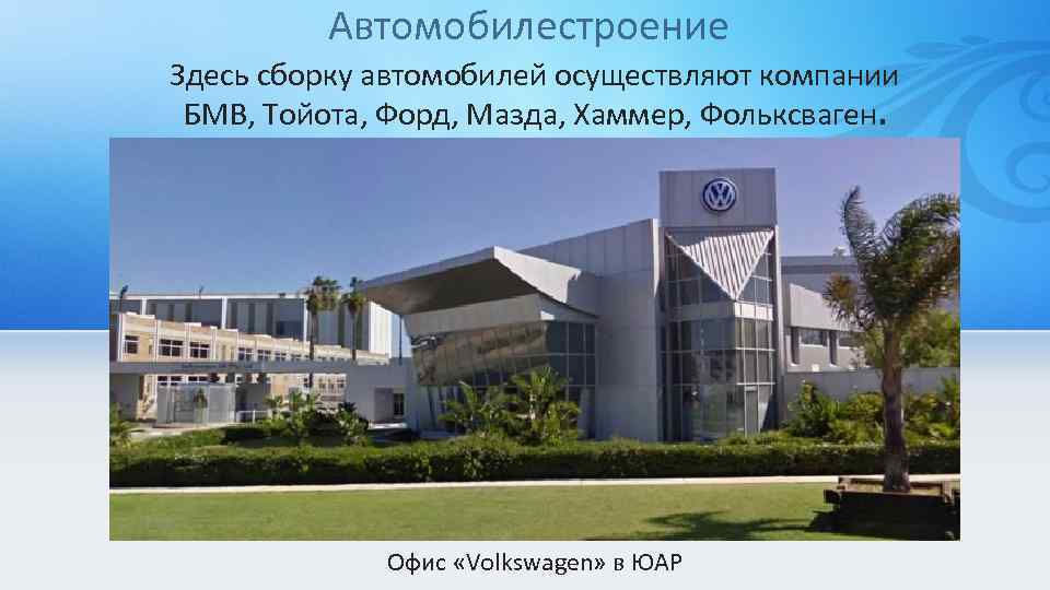 Автомобилестроение Здесь сборку автомобилей осуществляют компании БМВ, Тойота, Форд, Мазда, Хаммер, Фольксваген. Офис «Volkswagen»