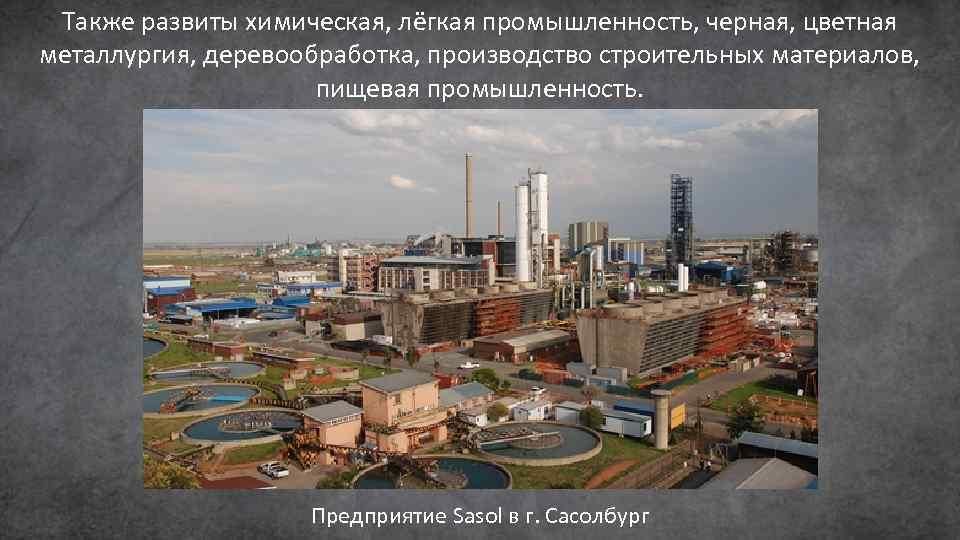 Также развиты химическая, лёгкая промышленность, черная, цветная металлургия, деревообработка, производство строительных материалов, пищевая промышленность.