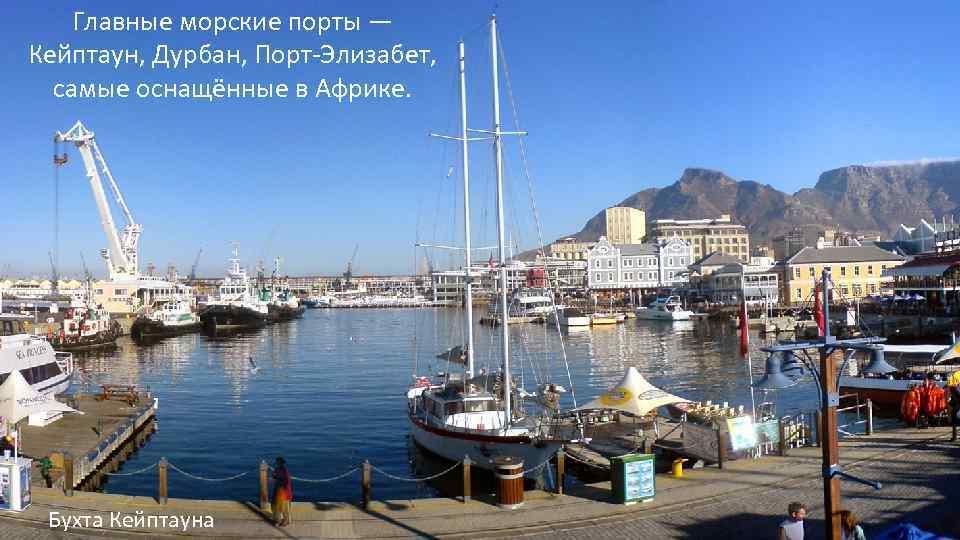 Главные морские порты — Кейптаун, Дурбан, Порт-Элизабет, самые оснащённые в Африке. Бухта Кейптауна