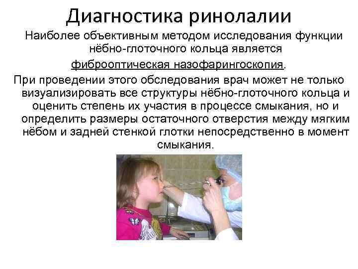 Диагностика ринолалии Наиболее объективным методом исследования функции нёбно-глоточного кольца является фиброоптическая назофарингоскопия. При проведении