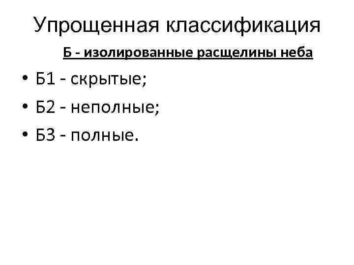 Упрощенная классификация Б - изолированные расщелины неба • Б 1 - скрытые; • Б