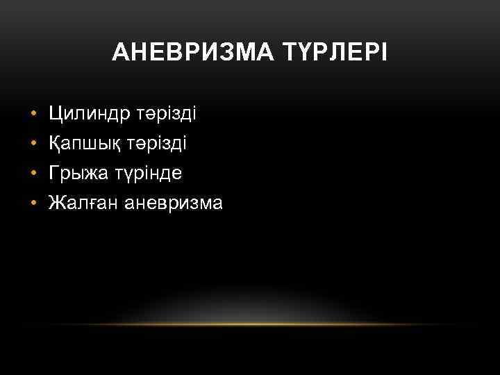 АНЕВРИЗМА ТҮРЛЕРІ • Цилиндр тәрізді • Қапшық тәрізді • Грыжа түрінде • Жалған аневризма