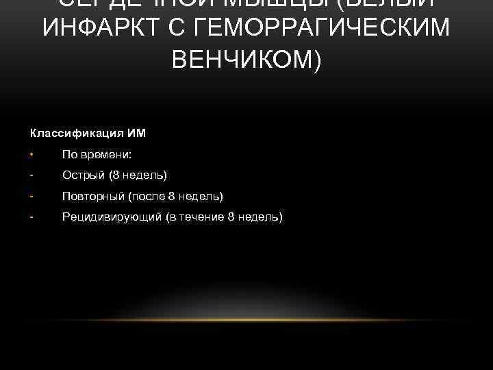 СЕРДЕЧНОЙ МЫШЦЫ (БЕЛЫЙ ИНФАРКТ С ГЕМОРРАГИЧЕСКИМ ВЕНЧИКОМ) Классификация ИМ • По времени: - Острый