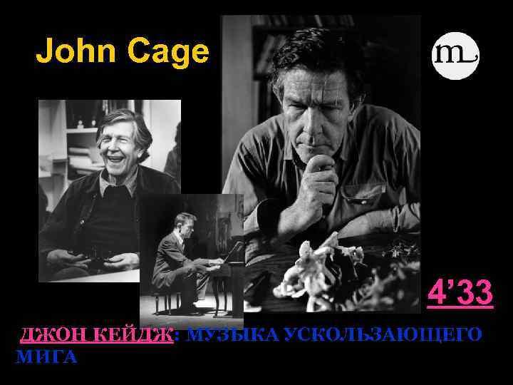 John Cage 4' 33 ДЖОН КЕЙДЖ: МУЗЫКА УСКОЛЬЗАЮЩЕГО МИГА