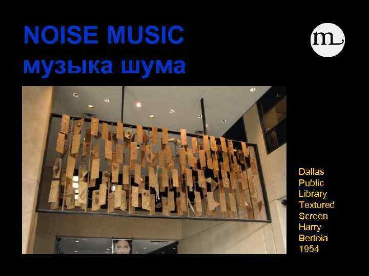 NOISE MUSIC музыка шума Dallas Public Library Textured Screen Harry Bertoia 1954