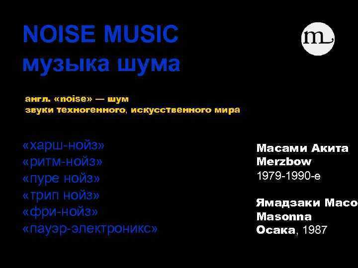 NOISE MUSIC музыка шума англ. «noise» — шум звуки техногенного, искусственного мира «харш-нойз» «ритм-нойз»