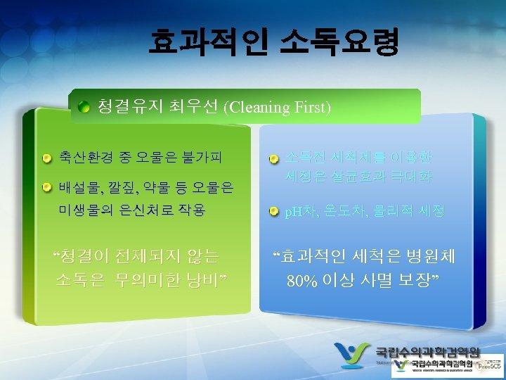 효과적인 소독요령 청결유지 최우선 (Cleaning First) 축산환경 중 오물은 불가피 배설물, 깔짚, 약물 등