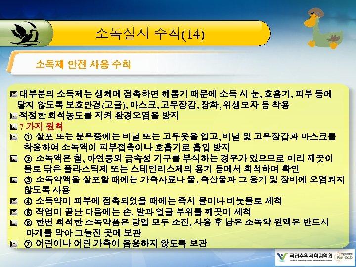 소독실시 수칙(14) 소독제 안전 사용 수칙 대부분의 소독제는 생체에 접촉하면 해롭기 때문에 소독 시