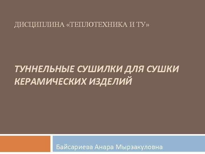 ДИСЦИПЛИНА «ТЕПЛОТЕХНИКА И ТУ» ТУННЕЛЬНЫЕ СУШИЛКИ ДЛЯ СУШКИ КЕРАМИЧЕСКИХ ИЗДЕЛИЙ Байсариева Анара Мырзакуловна