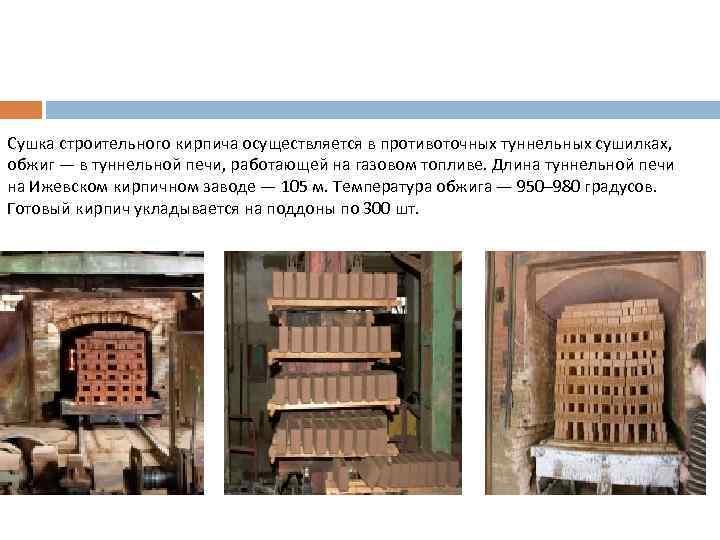 Сушка строительного кирпича осуществляется в противоточных туннельных сушилках, обжиг — в туннельной печи, работающей