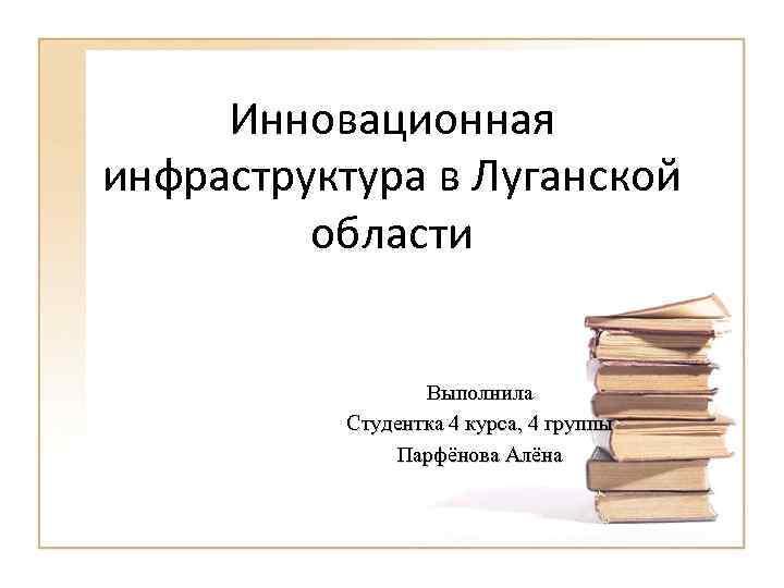 Инновационная инфраструктура в Луганской области Выполнила Студентка 4 курса, 4 группы Парфёнова Алёна