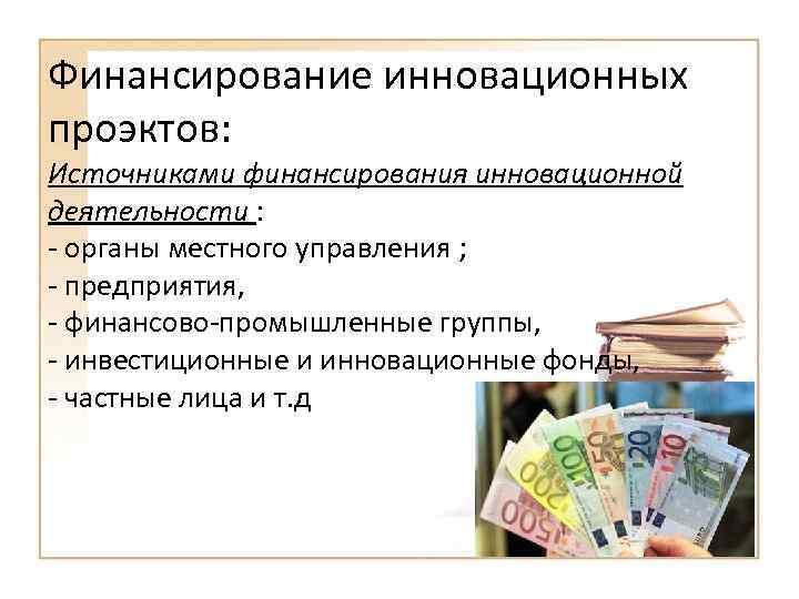 Финансирование инновационных проэктов: Источниками финансирования инновационной деятельности : - органы местного управления ; -