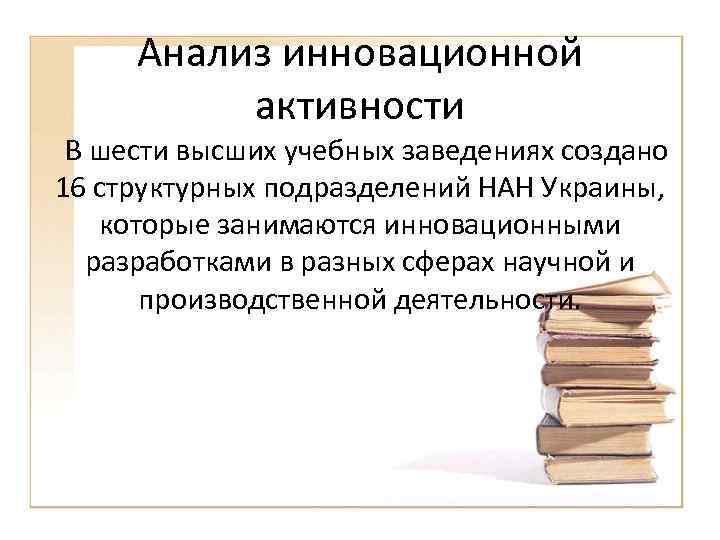 Анализ инновационной активности В шести высших учебных заведениях создано 16 структурных подразделений НАН Украины,