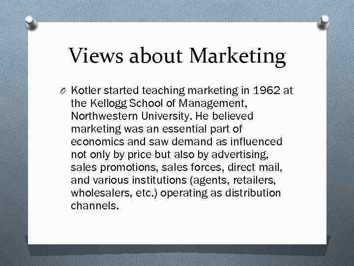 Views about Marketing O Kotler started teaching marketing in 1962 at the Kellogg School
