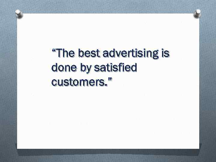 """The best advertising is done by satisfied customers. """