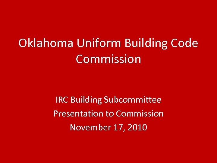 Oklahoma Uniform Building Code Commission IRC Building Subcommittee Presentation to Commission November 17, 2010