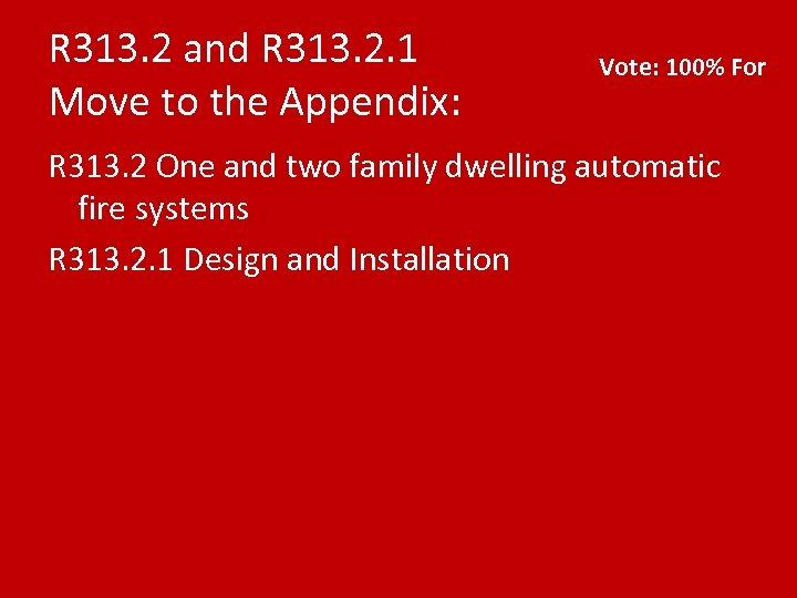 R 313. 2 and R 313. 2. 1 Move to the Appendix: Vote: 100%