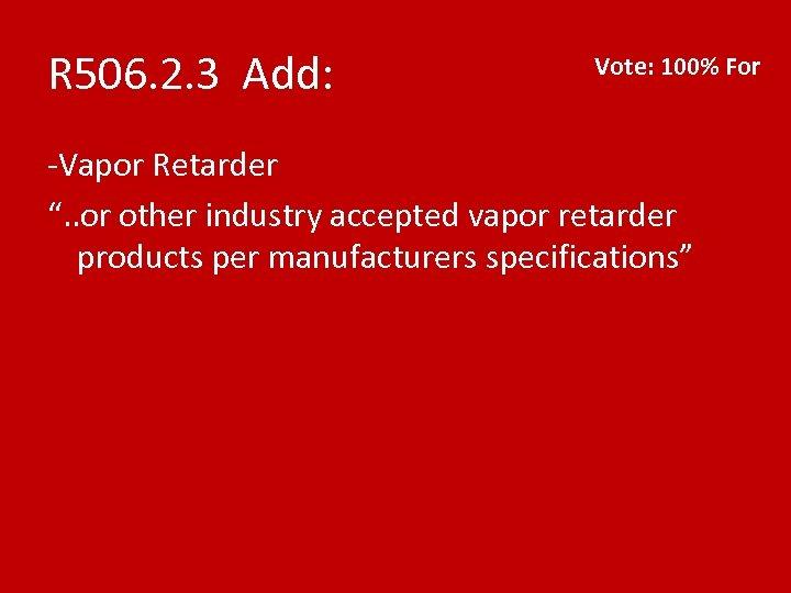 "R 506. 2. 3 Add: Vote: 100% For -Vapor Retarder "". . or other"