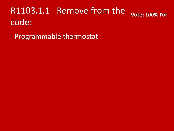 R 1103. 1. 1 Remove from the code: - Programmable thermostat Vote: 100% For