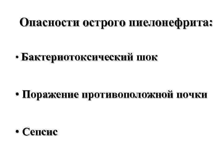 Опасности острого пиелонефрита: • Бактериотоксический шок • Поражение противоположной почки • Сепсис