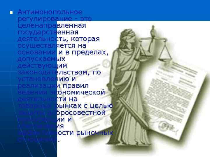n Антимонопольное регулирование это целенаправленная государственная деятельность, которая осуществляется на основании и в пределах,