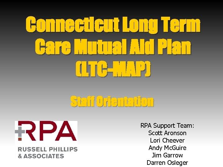 Connecticut Long Term Care Mutual Aid Plan (LTC-MAP) Staff Orientation RPA Support Team: Scott