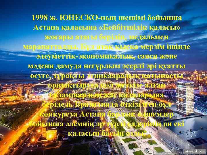 1998 ж. ЮНЕСКО-ның шешімі бойынша Астана қаласына «Бейбітшілік қаласы» жоғары атағы беріліп, медальмен марапатталды.