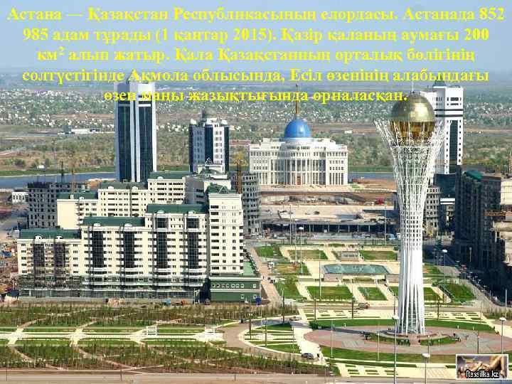 Астана — Қазақстан Республикасының елордасы. Астанада 852 985 адам тұрады (1 қаңтар 2015). Қазір