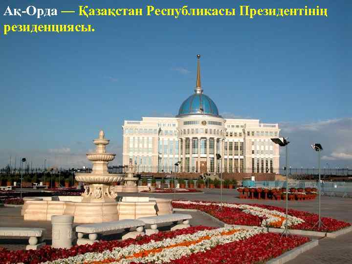 Ақ-Орда — Қазақстан Республикасы Президентінің резиденциясы.