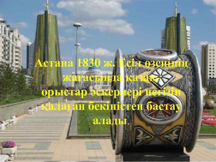 Астана 1830 ж. Есіл өзенінің жағасында қазақорыстар әскерлері негізін қалаған бекіністен бастау алады.